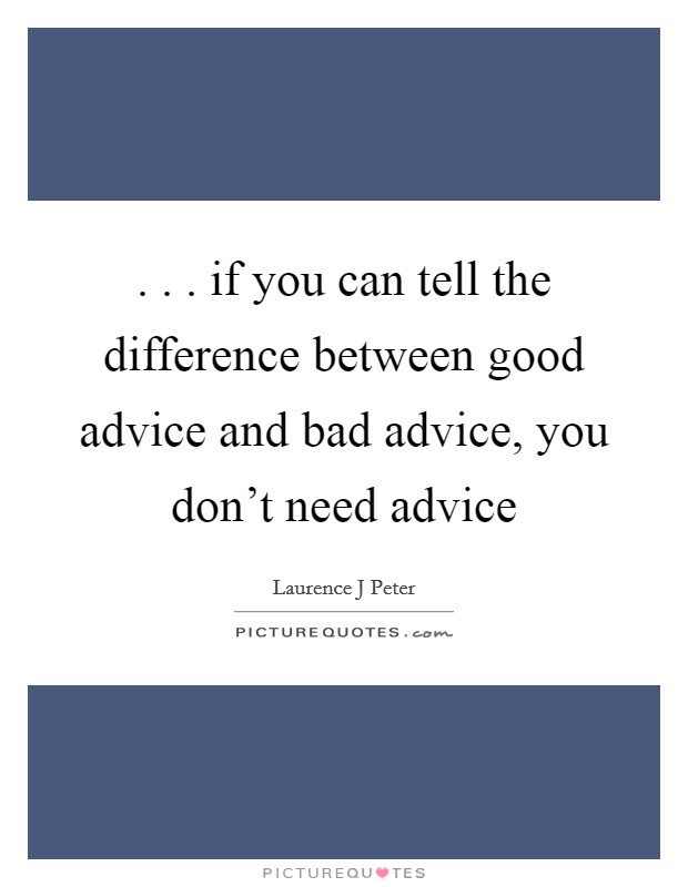 . . . if you can tell the difference between good advice and bad advice, you don't need advice Picture Quote #1