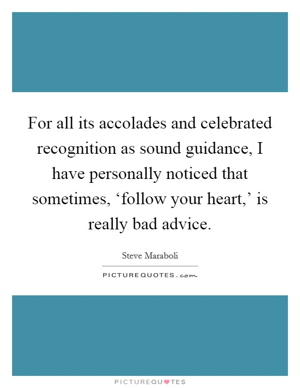 For all its accolades and celebrated recognition as sound guidance, I have personally noticed that sometimes, 'follow your heart,' is really bad advice Picture Quote #1