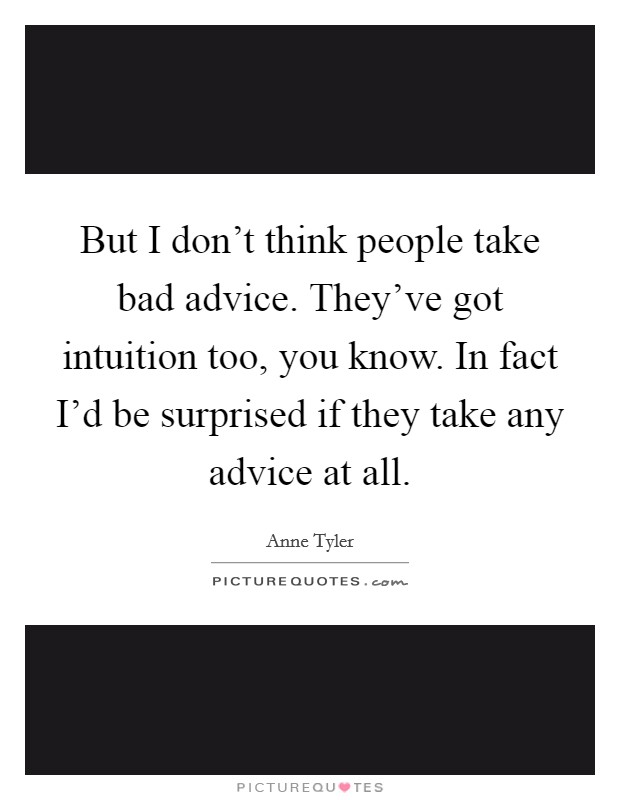 But I don't think people take bad advice. They've got intuition too, you know. In fact I'd be surprised if they take any advice at all Picture Quote #1