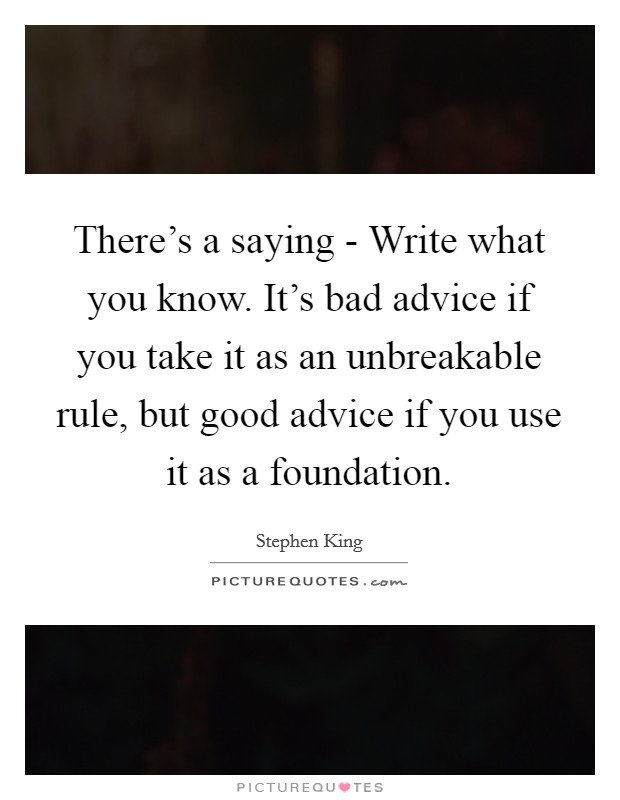 There's a saying - Write what you know. It's bad advice if you take it as an unbreakable rule, but good advice if you use it as a foundation Picture Quote #1