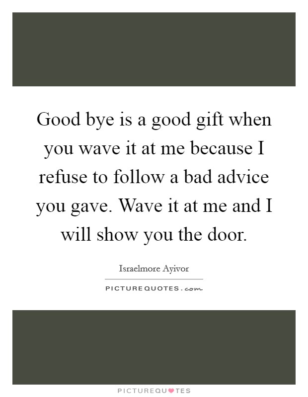 Good bye is a good gift when you wave it at me because I refuse to follow a bad advice you gave. Wave it at me and I will show you the door Picture Quote #1