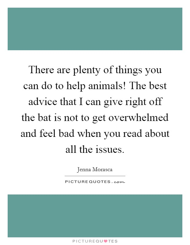 There are plenty of things you can do to help animals! The best advice that I can give right off the bat is not to get overwhelmed and feel bad when you read about all the issues Picture Quote #1