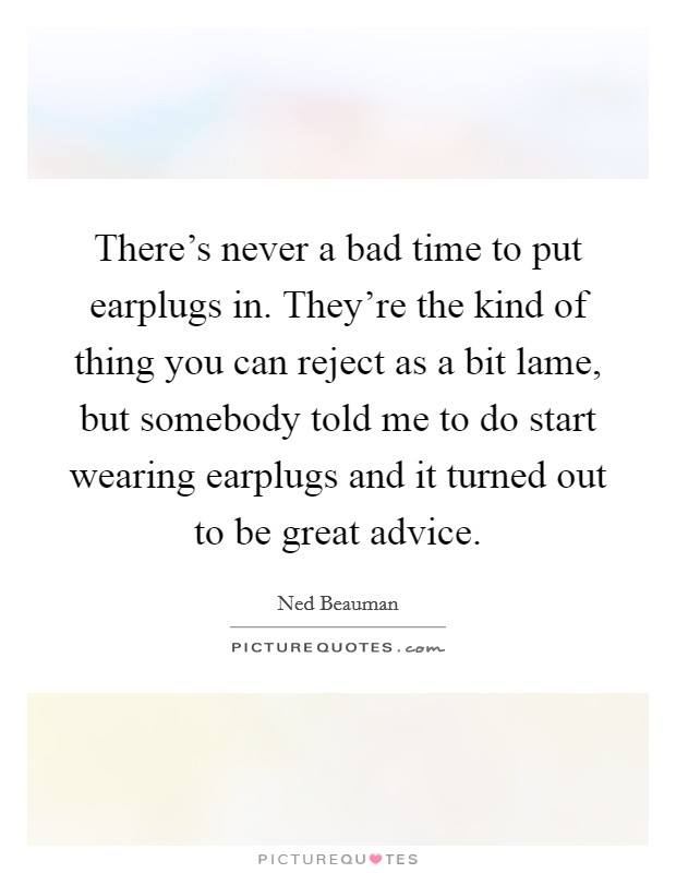 There's never a bad time to put earplugs in. They're the kind of thing you can reject as a bit lame, but somebody told me to do start wearing earplugs and it turned out to be great advice Picture Quote #1