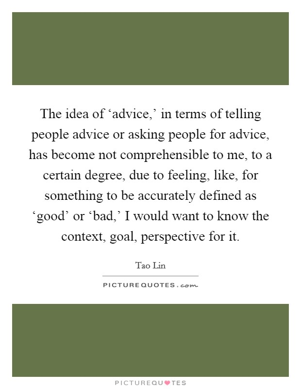 The idea of 'advice,' in terms of telling people advice or asking people for advice, has become not comprehensible to me, to a certain degree, due to feeling, like, for something to be accurately defined as 'good' or 'bad,' I would want to know the context, goal, perspective for it Picture Quote #1