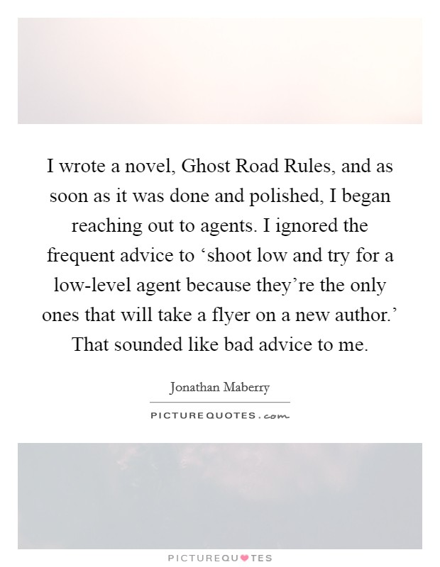 I wrote a novel, Ghost Road Rules, and as soon as it was done and polished, I began reaching out to agents. I ignored the frequent advice to 'shoot low and try for a low-level agent because they're the only ones that will take a flyer on a new author.' That sounded like bad advice to me Picture Quote #1