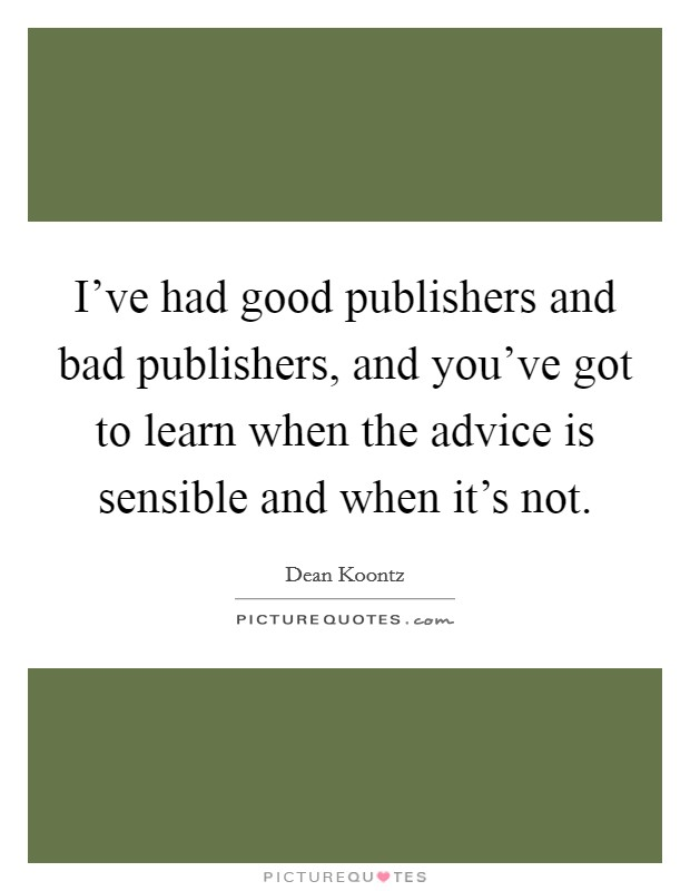 I've had good publishers and bad publishers, and you've got to learn when the advice is sensible and when it's not Picture Quote #1