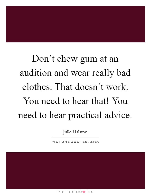 Don't chew gum at an audition and wear really bad clothes. That doesn't work. You need to hear that! You need to hear practical advice Picture Quote #1