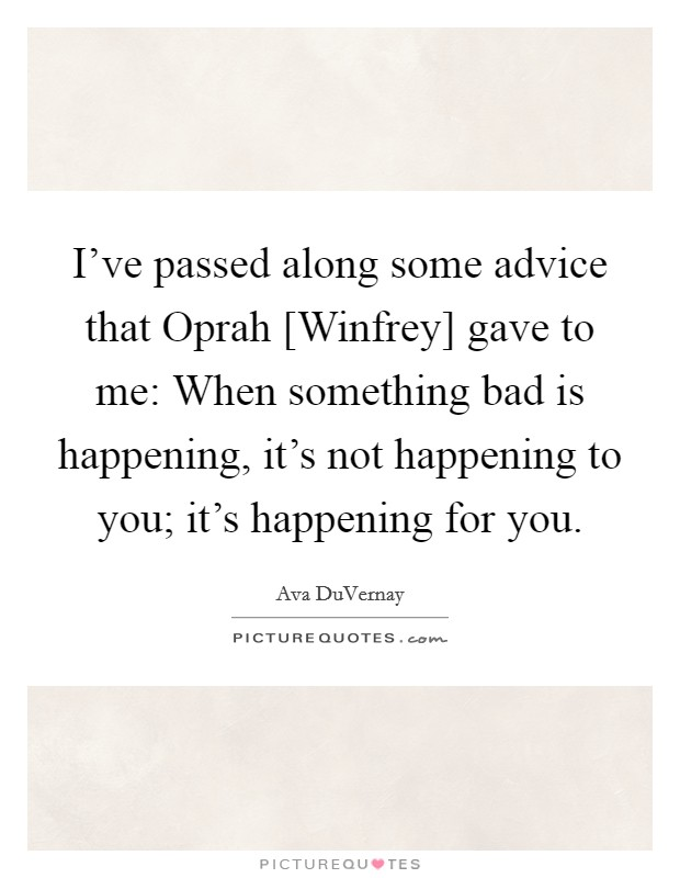 I've passed along some advice that Oprah [Winfrey] gave to me: When something bad is happening, it's not happening to you; it's happening for you. Picture Quote #1