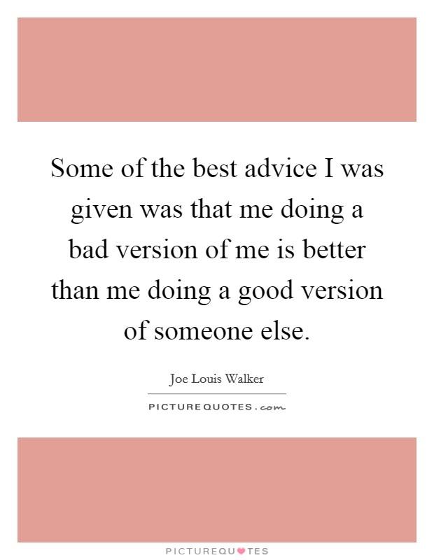 Some of the best advice I was given was that me doing a bad version of me is better than me doing a good version of someone else Picture Quote #1