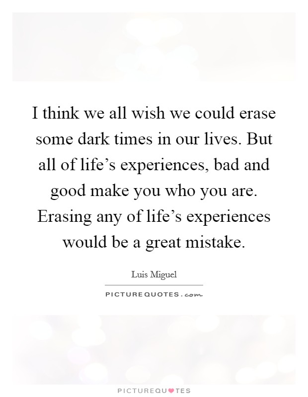 I think we all wish we could erase some dark times in our lives. But all of life's experiences, bad and good make you who you are. Erasing any of life's experiences would be a great mistake Picture Quote #1