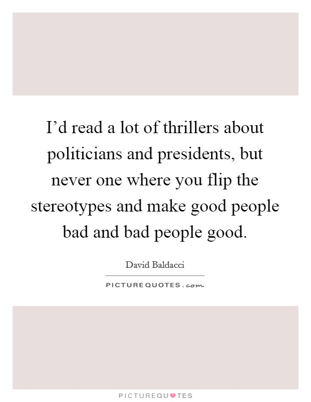 I'd read a lot of thrillers about politicians and presidents, but never one where you flip the stereotypes and make good people bad and bad people good Picture Quote #1