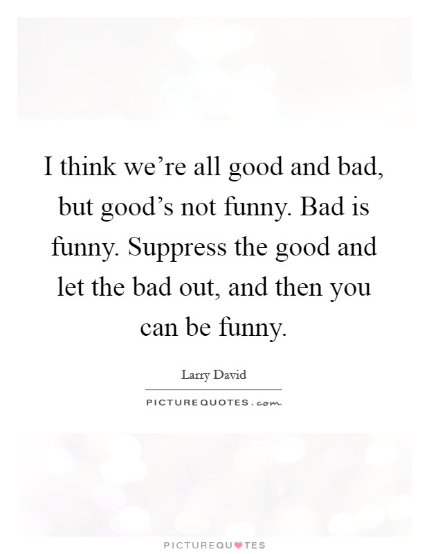 I think we're all good and bad, but good's not funny. Bad is funny. Suppress the good and let the bad out, and then you can be funny Picture Quote #1
