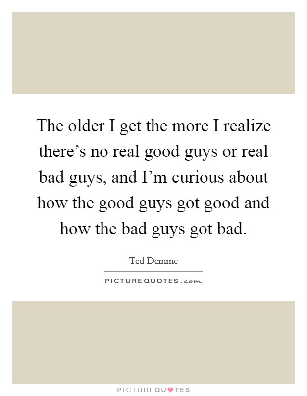 The older I get the more I realize there's no real good guys or real bad guys, and I'm curious about how the good guys got good and how the bad guys got bad. Picture Quote #1