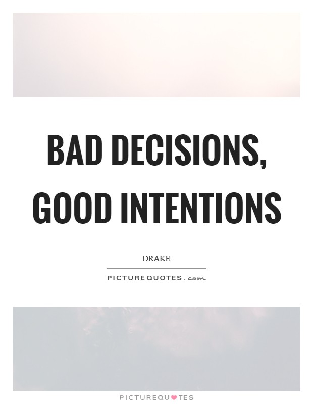 Bad decisions, good intentions Picture Quote #1