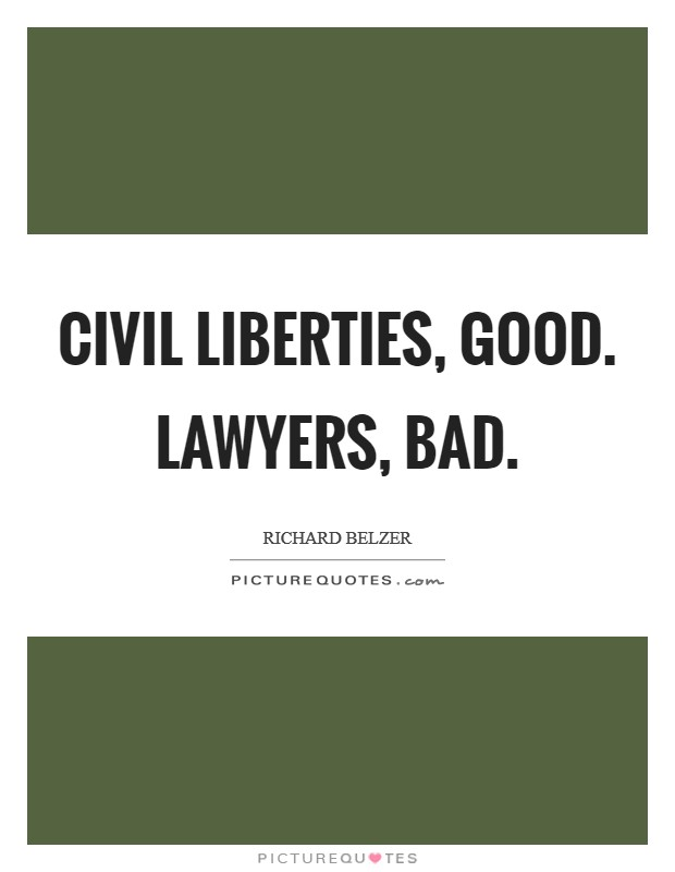 Civil liberties, good. Lawyers, bad Picture Quote #1