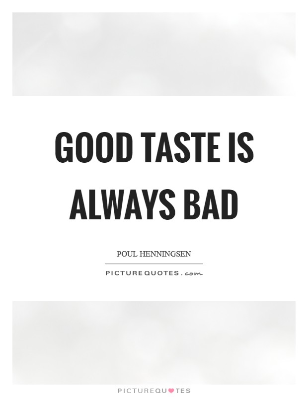 Good taste is always bad Picture Quote #1