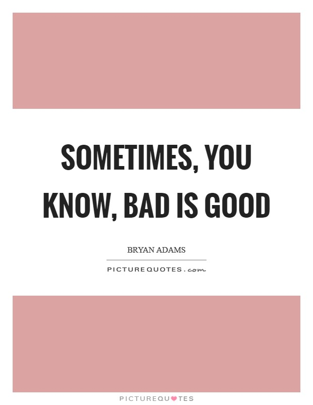 Sometimes, you know, bad is good Picture Quote #1