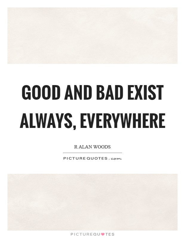 Good and bad exist always, everywhere Picture Quote #1