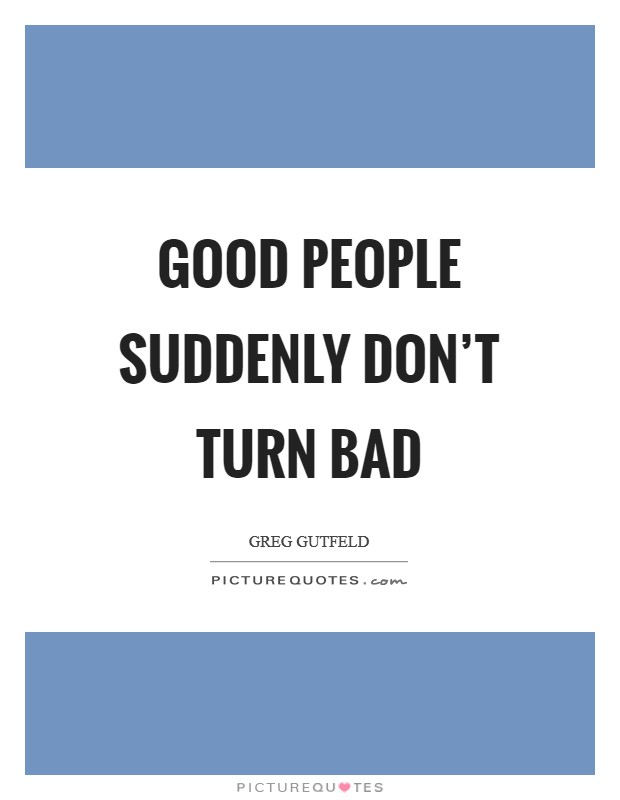 Good people suddenly don't turn bad Picture Quote #1