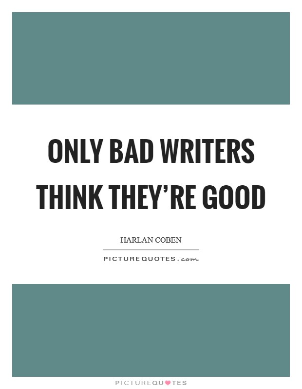 Only bad writers think they're good Picture Quote #1