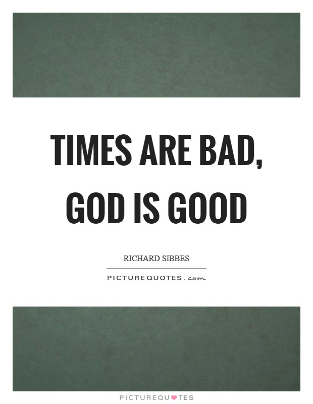 Times are bad, God is good Picture Quote #1