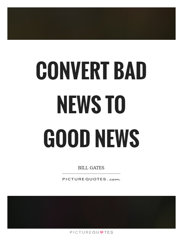 Convert bad news to good news Picture Quote #1