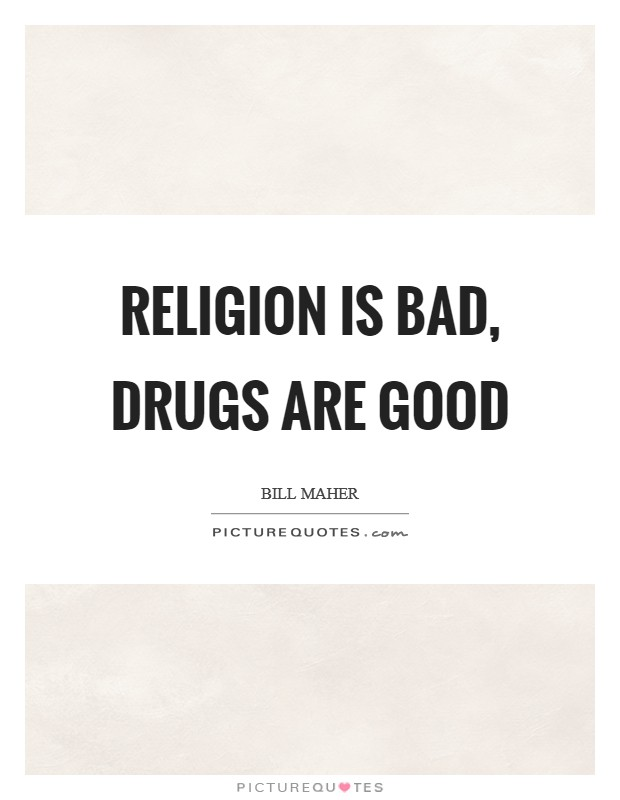 Religion is bad, drugs are good Picture Quote #1