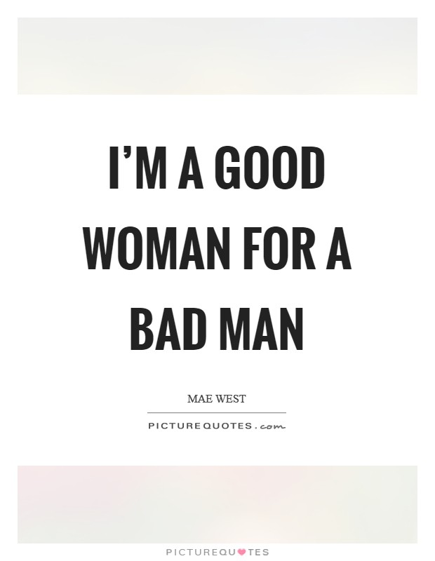 I'm a good woman for a bad man Picture Quote #1