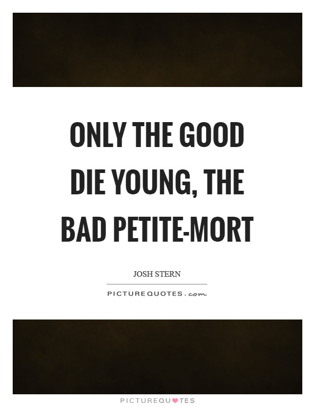 Only the good die young, the bad petite-mort Picture Quote #1