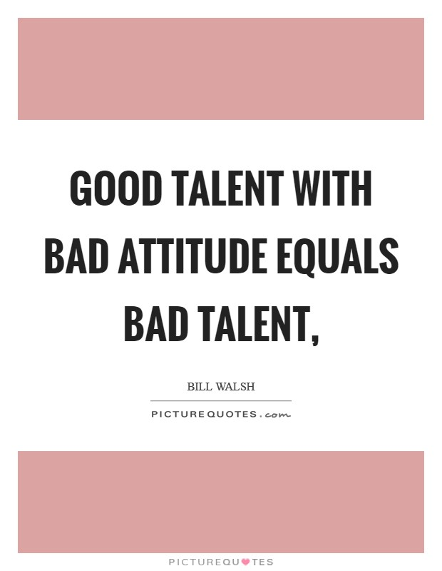 Good talent with bad attitude equals bad talent, Picture Quote #1
