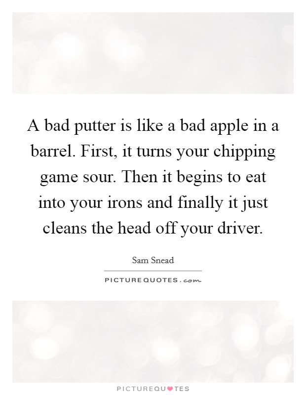 A bad putter is like a bad apple in a barrel. First, it turns your chipping game sour. Then it begins to eat into your irons and finally it just cleans the head off your driver Picture Quote #1