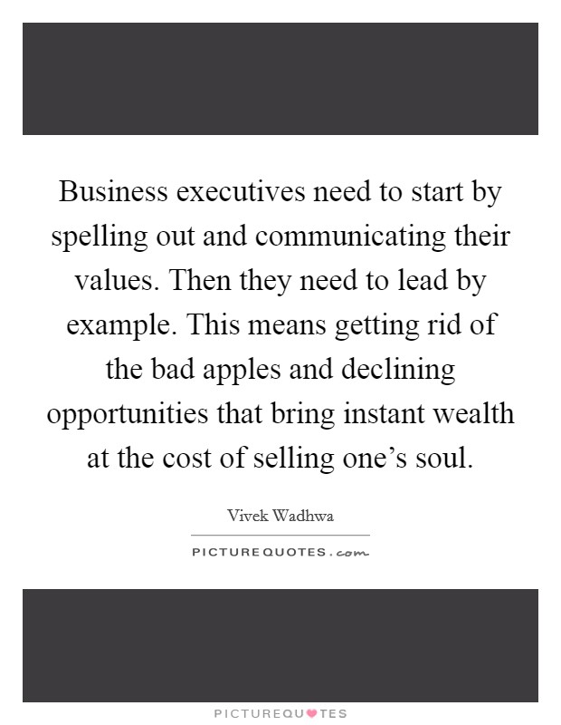 Business executives need to start by spelling out and communicating their values. Then they need to lead by example. This means getting rid of the bad apples and declining opportunities that bring instant wealth at the cost of selling one's soul Picture Quote #1