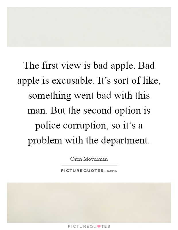 The first view is bad apple. Bad apple is excusable. It's sort of like, something went bad with this man. But the second option is police corruption, so it's a problem with the department Picture Quote #1