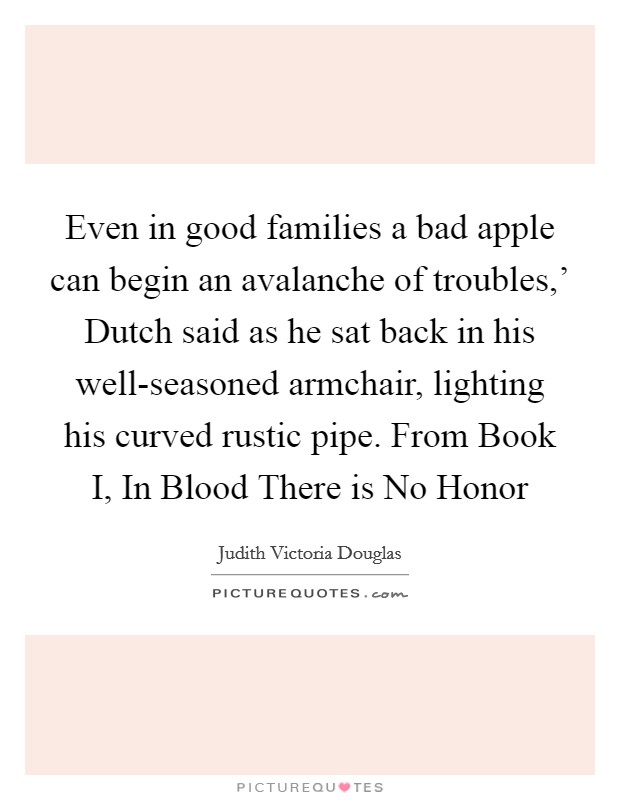 Even in good families a bad apple can begin an avalanche of troubles,' Dutch said as he sat back in his well-seasoned armchair, lighting his curved rustic pipe. From Book I, In Blood There is No Honor Picture Quote #1