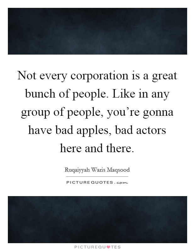 Not every corporation is a great bunch of people. Like in any group of people, you're gonna have bad apples, bad actors here and there Picture Quote #1