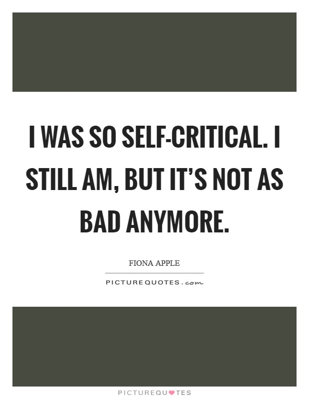 I was so self-critical. I still am, but it's not as bad anymore Picture Quote #1