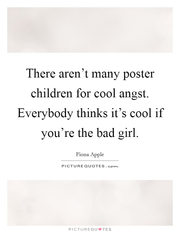 There aren't many poster children for cool angst. Everybody thinks it's cool if you're the bad girl Picture Quote #1
