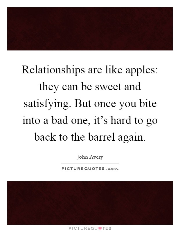 Relationships are like apples: they can be sweet and satisfying. But once you bite into a bad one, it's hard to go back to the barrel again Picture Quote #1
