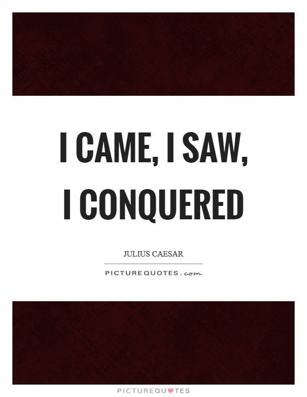 I came, I saw, I conquered Picture Quote #1