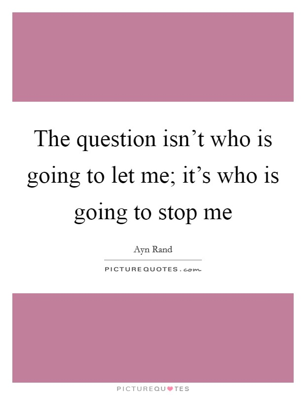 The question isn't who is going to let me; it's who is going to stop me Picture Quote #1