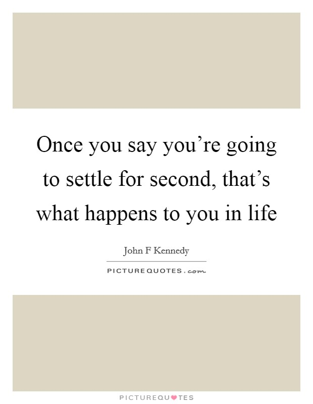 Once you say you're going to settle for second, that's what happens to you in life Picture Quote #1