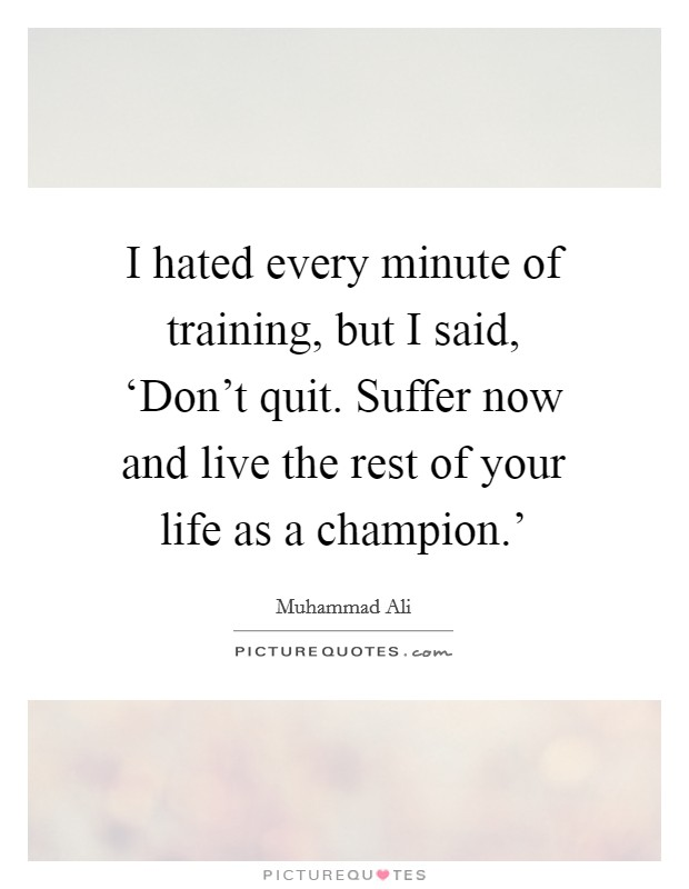 I hated every minute of training, but I said, 'Don't quit. Suffer now and live the rest of your life as a champion.' Picture Quote #1