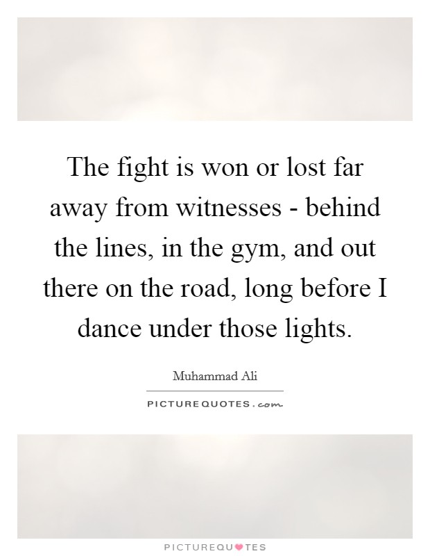 The fight is won or lost far away from witnesses - behind the lines, in the gym, and out there on the road, long before I dance under those lights Picture Quote #1