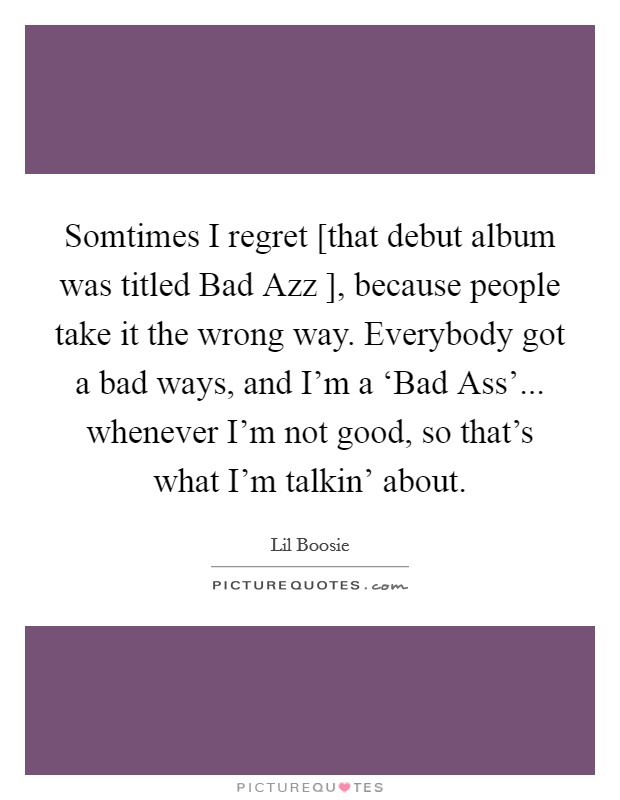 Somtimes I regret [that debut album was titled Bad Azz ], because people take it the wrong way. Everybody got a bad ways, and I'm a 'Bad Ass'... whenever I'm not good, so that's what I'm talkin' about Picture Quote #1