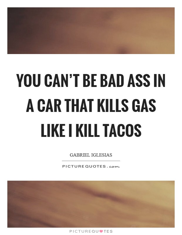 You can't be bad ass in a car that kills gas like I kill tacos Picture Quote #1