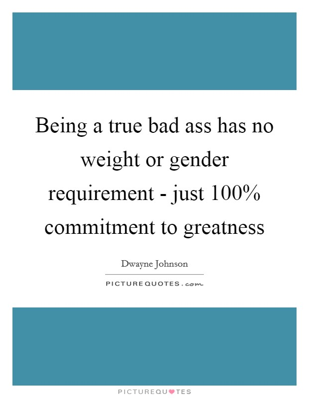 Being a true bad ass has no weight or gender requirement - just 100% commitment to greatness Picture Quote #1
