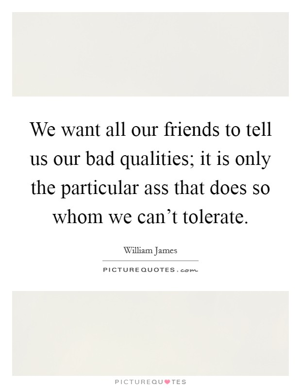 We want all our friends to tell us our bad qualities; it is only the particular ass that does so whom we can't tolerate Picture Quote #1