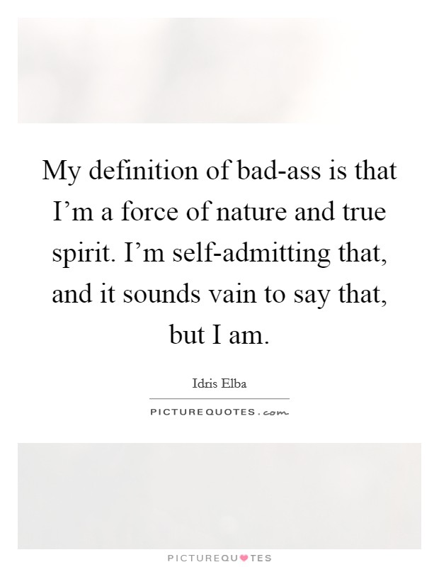My definition of bad-ass is that I'm a force of nature and true spirit. I'm self-admitting that, and it sounds vain to say that, but I am Picture Quote #1