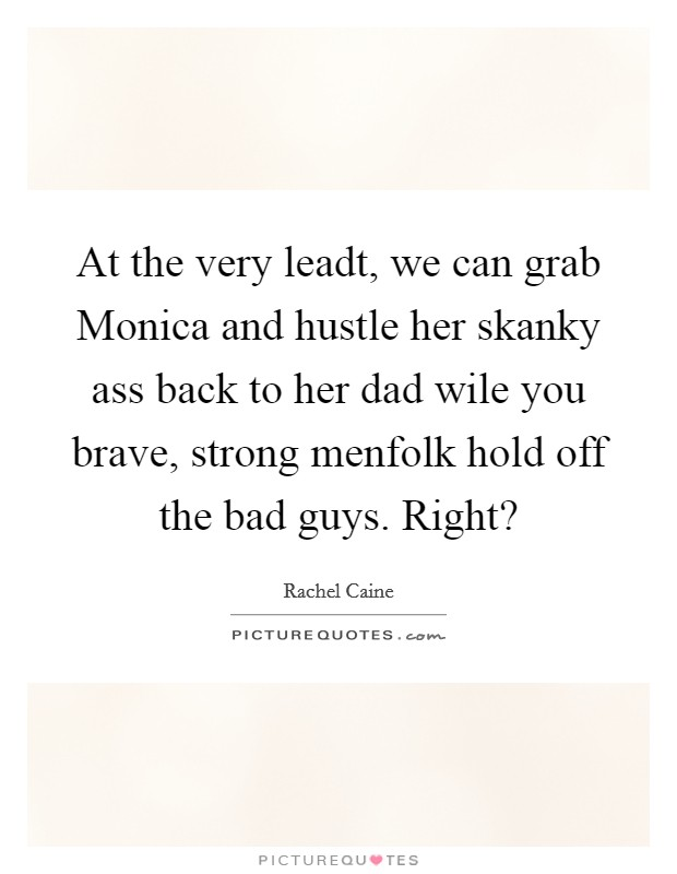 At the very leadt, we can grab Monica and hustle her skanky ass back to her dad wile you brave, strong menfolk hold off the bad guys. Right? Picture Quote #1
