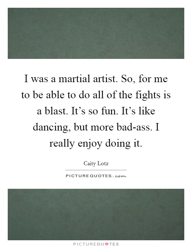 I was a martial artist. So, for me to be able to do all of the fights is a blast. It's so fun. It's like dancing, but more bad-ass. I really enjoy doing it Picture Quote #1